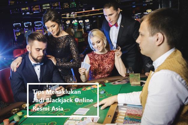 Tips Menaklukan Judi Blackjack Online Resmi Asia
